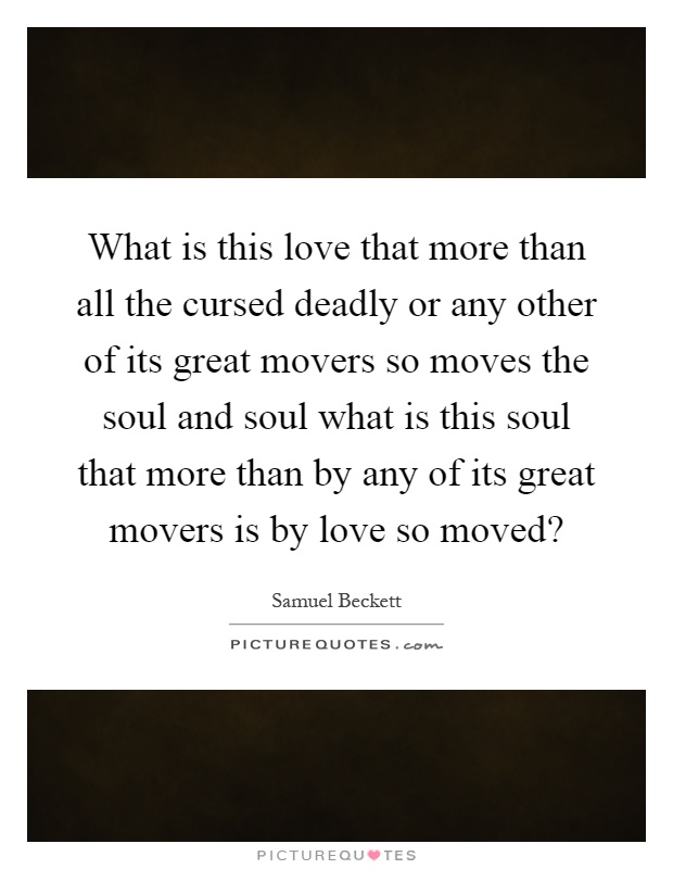 What is this love that more than all the cursed deadly or any other of its great movers so moves the soul and soul what is this soul that more than by any of its great movers is by love so moved? Picture Quote #1