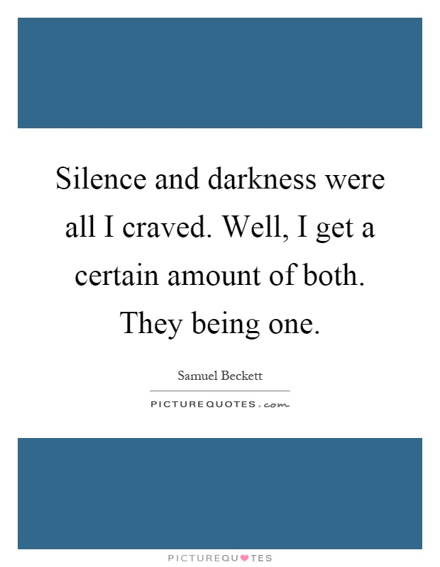 Silence and darkness were all I craved. Well, I get a certain amount of both. They being one Picture Quote #1