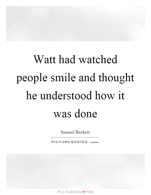 Watt had watched people smile and thought he understood how it was done Picture Quote #1