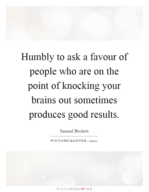 Humbly to ask a favour of people who are on the point of knocking your brains out sometimes produces good results Picture Quote #1