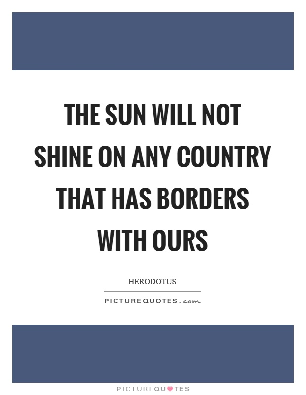 The sun will not shine on any country that has borders with ours Picture Quote #1