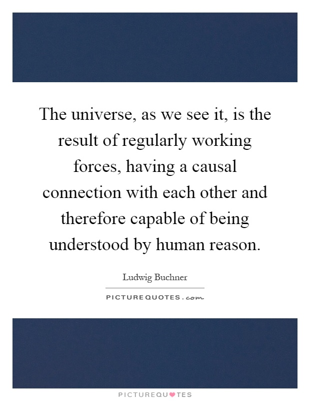 The universe, as we see it, is the result of regularly working forces, having a causal connection with each other and therefore capable of being understood by human reason Picture Quote #1