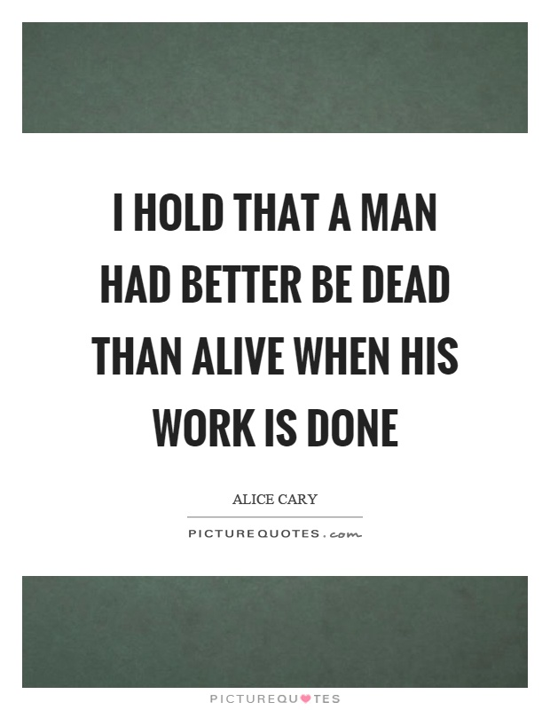 I hold that a man had better be dead than alive when his work is done Picture Quote #1