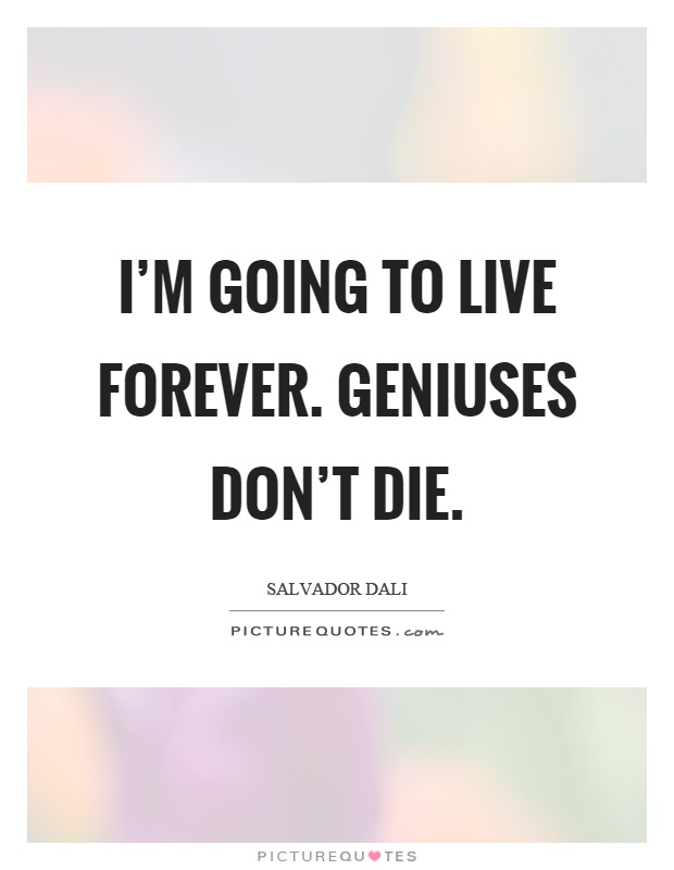 I'm going to live forever. Geniuses don't die Picture Quote #1