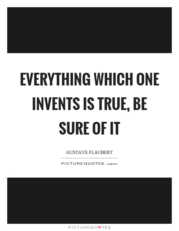Everything which one invents is true, be sure of it Picture Quote #1