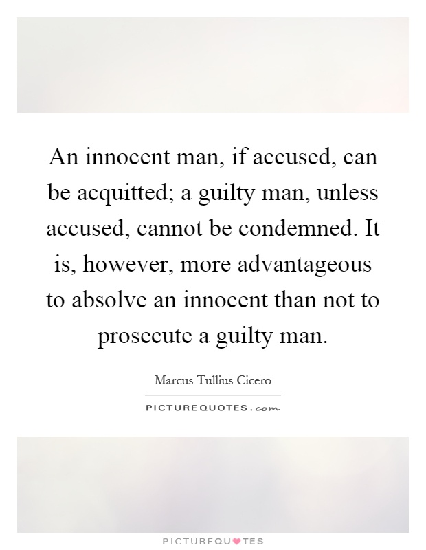 An innocent man, if accused, can be acquitted; a guilty man, unless accused, cannot be condemned. It is, however, more advantageous to absolve an innocent than not to prosecute a guilty man Picture Quote #1
