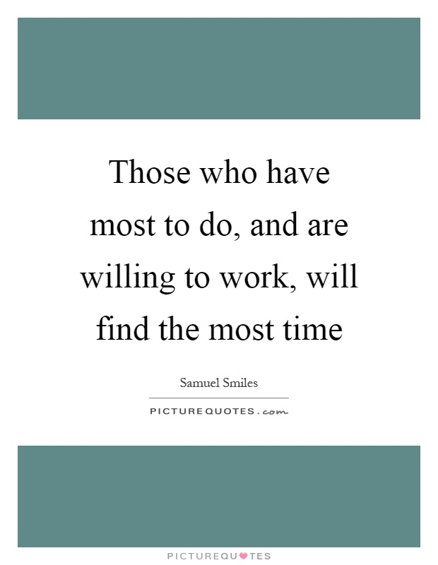 Those who have most to do, and are willing to work, will find the most time Picture Quote #1