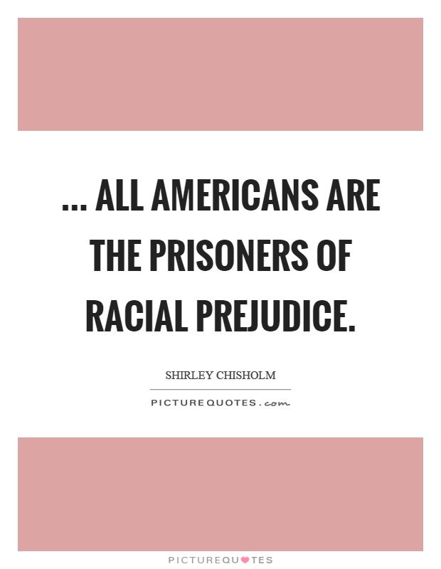 ... all Americans are the prisoners of racial prejudice Picture Quote #1