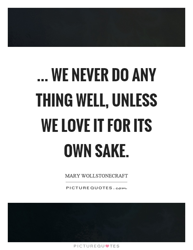 ... we never do any thing well, unless we love it for its own sake Picture Quote #1