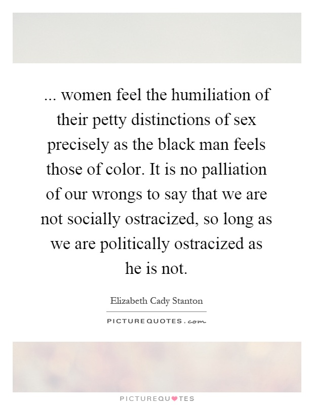 ... women feel the humiliation of their petty distinctions of sex precisely as the black man feels those of color. It is no palliation of our wrongs to say that we are not socially ostracized, so long as we are politically ostracized as he is not Picture Quote #1
