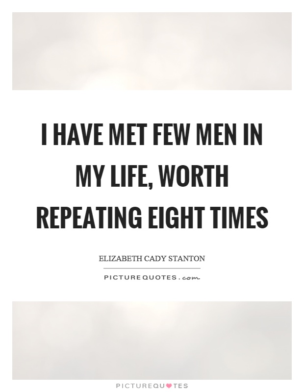 I have met few men in my life, worth repeating eight times Picture Quote #1