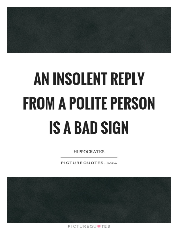An insolent reply from a polite person is a bad sign Picture Quote #1