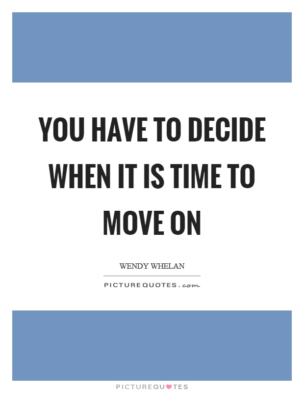 You have to decide when it is time to move on Picture Quote #1