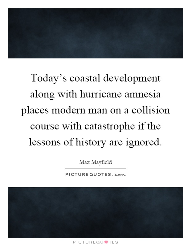 Today's coastal development along with hurricane amnesia places modern man on a collision course with catastrophe if the lessons of history are ignored Picture Quote #1