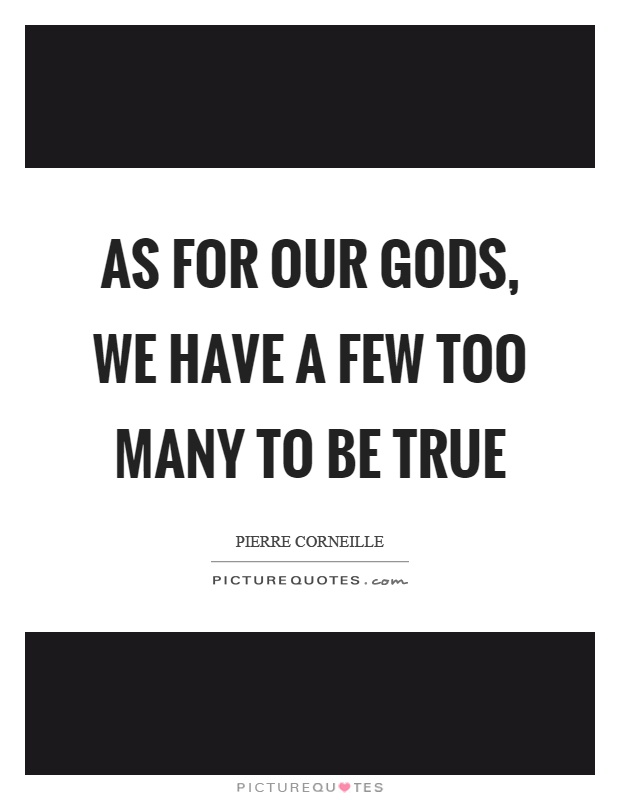 As for our gods, we have a few too many to be true Picture Quote #1