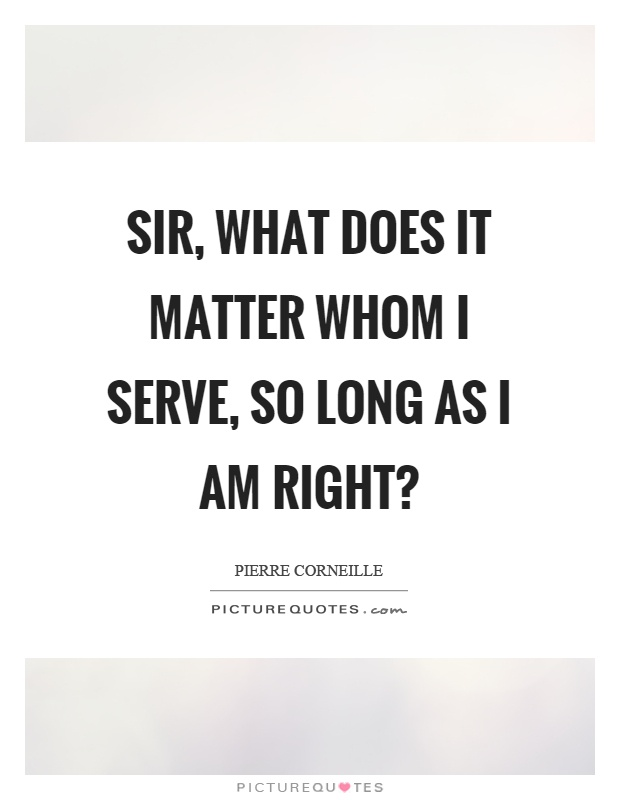 Sir, what does it matter whom I serve, so long as I am right? Picture Quote #1
