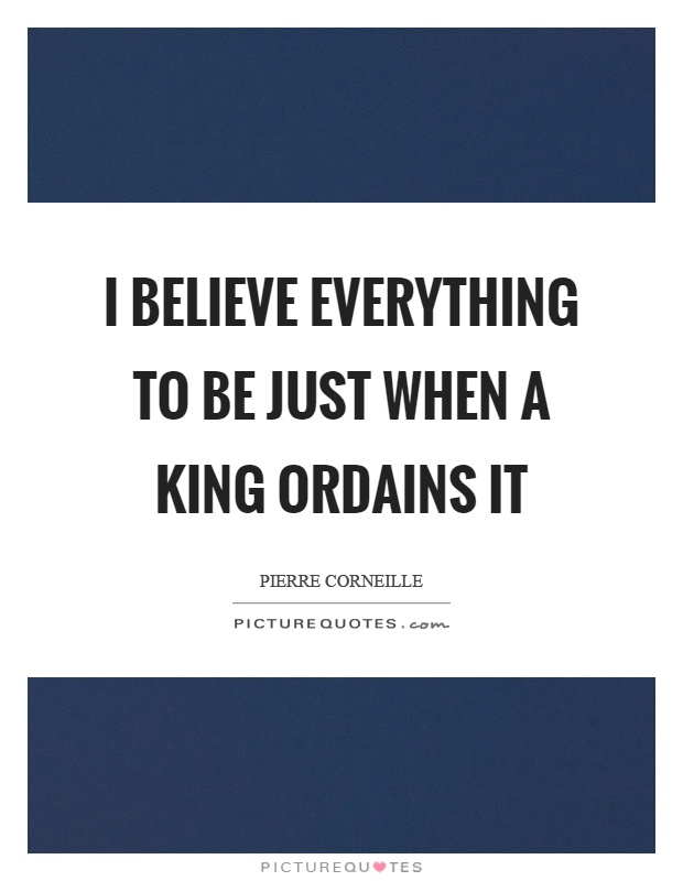 I believe everything to be just when a king ordains it Picture Quote #1