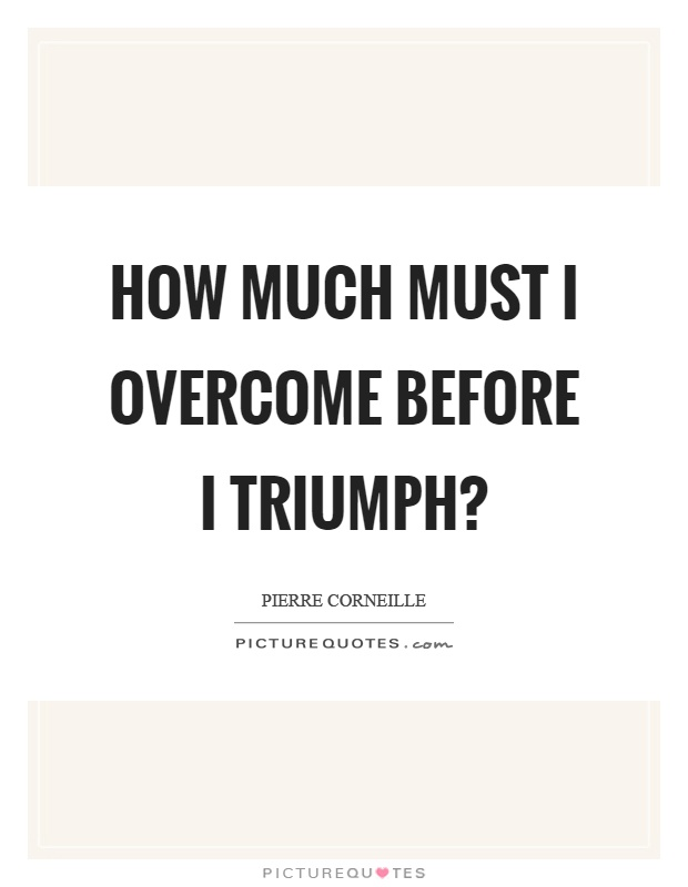 How much must I overcome before I triumph? Picture Quote #1