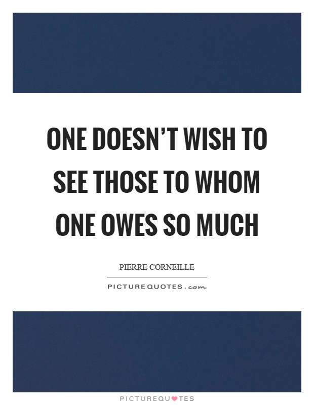 One doesn't wish to see those to whom one owes so much Picture Quote #1