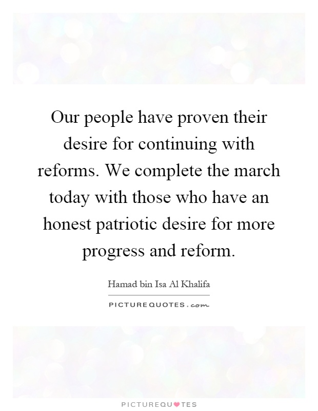 Our people have proven their desire for continuing with reforms. We complete the march today with those who have an honest patriotic desire for more progress and reform Picture Quote #1