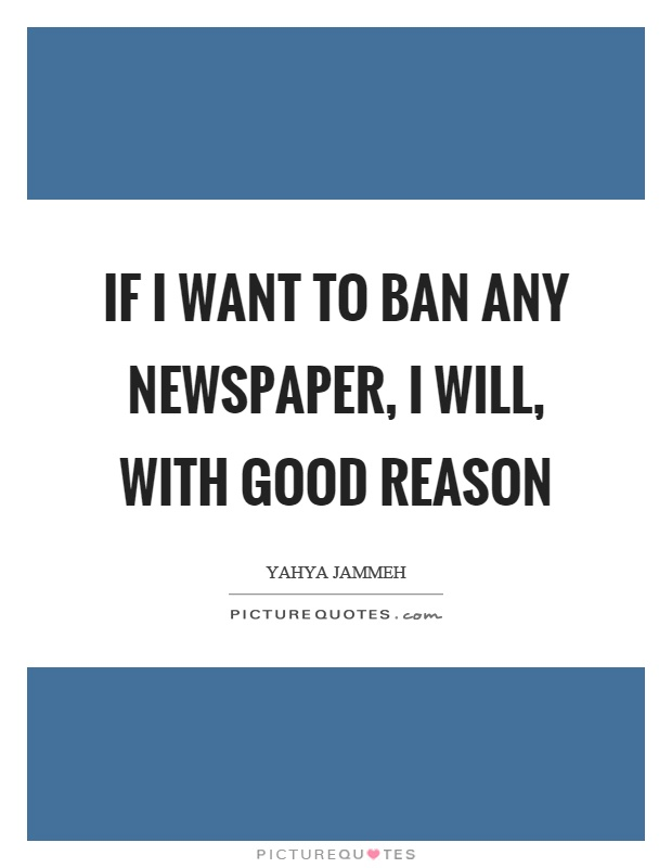 If I want to ban any newspaper, I will, with good reason Picture Quote #1