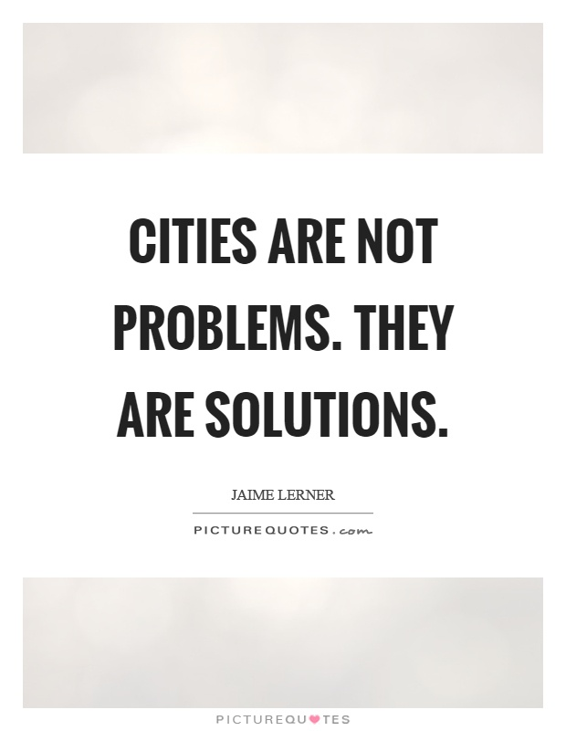 Cities are not problems. They are solutions Picture Quote #1