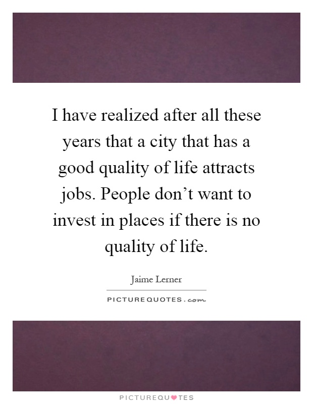 I have realized after all these years that a city that has a good quality of life attracts jobs. People don't want to invest in places if there is no quality of life Picture Quote #1