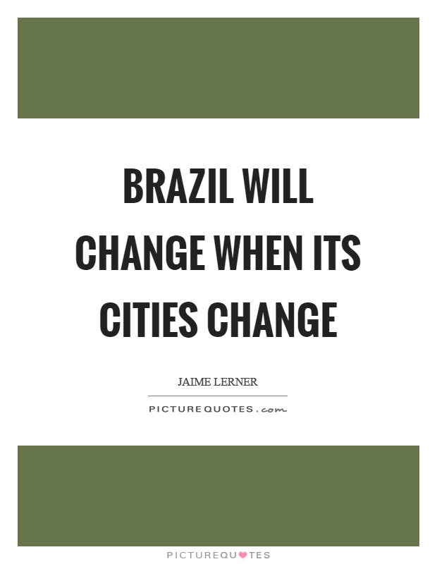 Brazil will change when its cities change Picture Quote #1