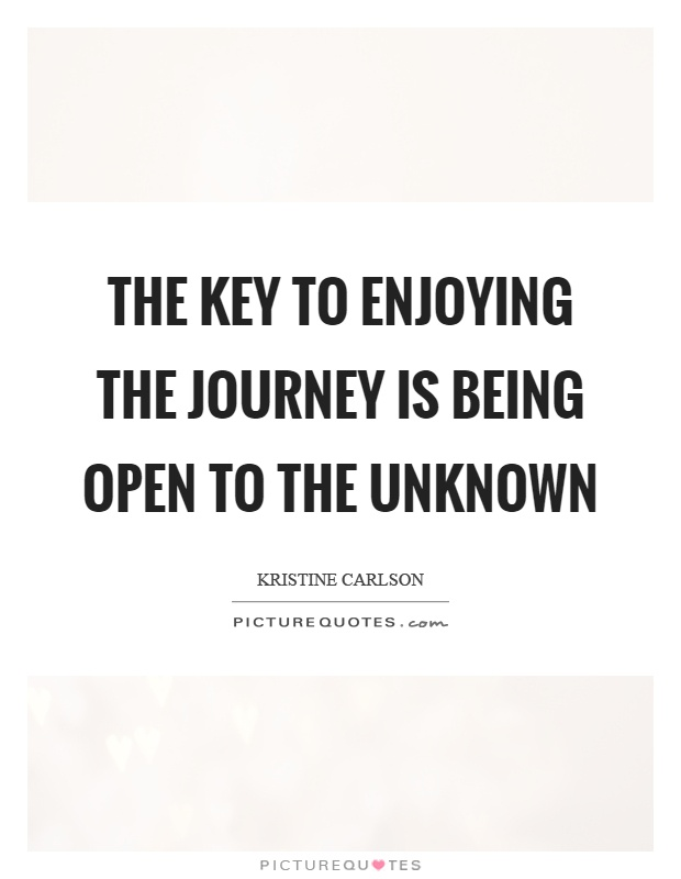 The key to enjoying the journey is being open to the unknown Picture Quote #1