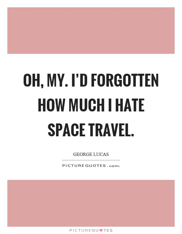Oh, my. I'd forgotten how much I hate space travel Picture Quote #1