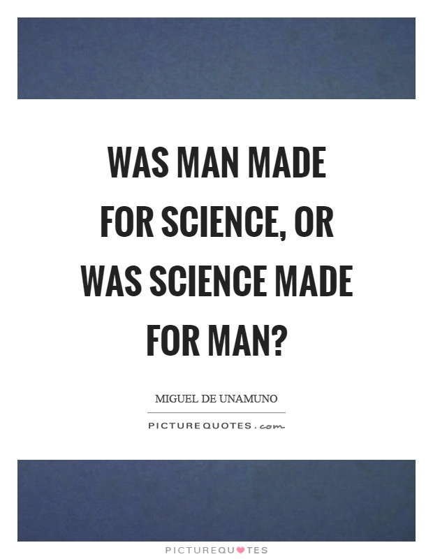 Was man made for science, or was science made for man? Picture Quote #1