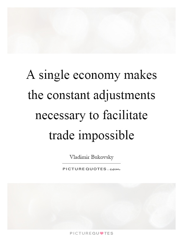 A single economy makes the constant adjustments necessary to facilitate trade impossible Picture Quote #1