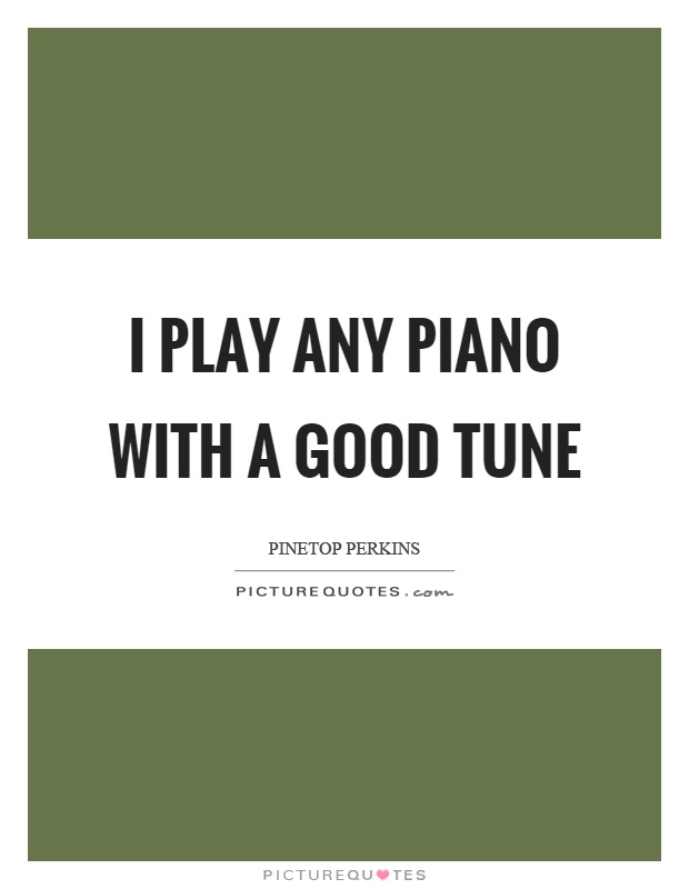 I play any piano with a good tune Picture Quote #1