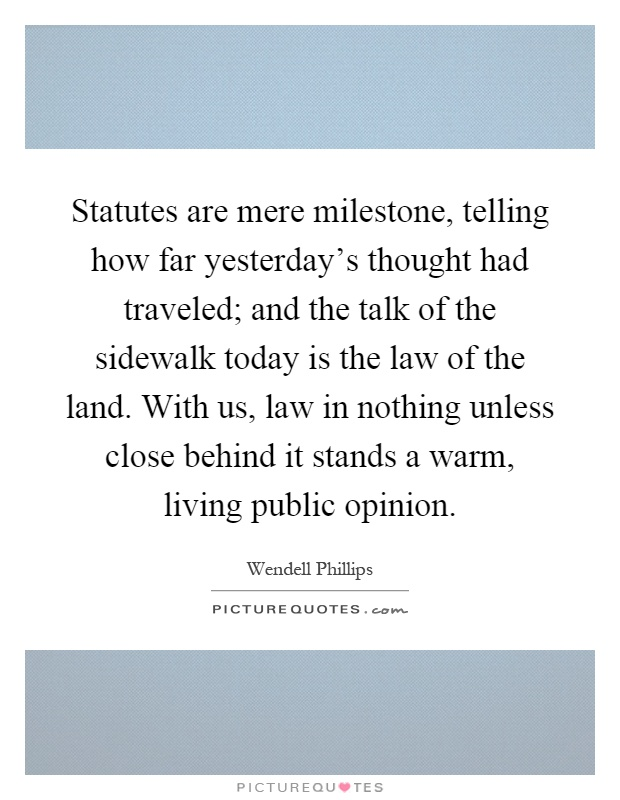 Statutes are mere milestone, telling how far yesterday's thought had traveled; and the talk of the sidewalk today is the law of the land. With us, law in nothing unless close behind it stands a warm, living public opinion Picture Quote #1