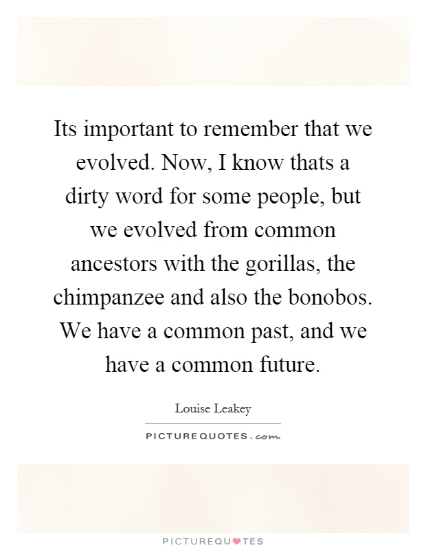 Its important to remember that we evolved. Now, I know thats a dirty word for some people, but we evolved from common ancestors with the gorillas, the chimpanzee and also the bonobos. We have a common past, and we have a common future Picture Quote #1