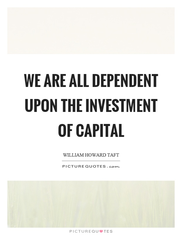 We are all dependent upon the investment of capital Picture Quote #1