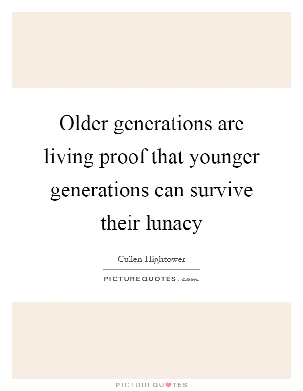 Older generations are living proof that younger generations can survive their lunacy Picture Quote #1