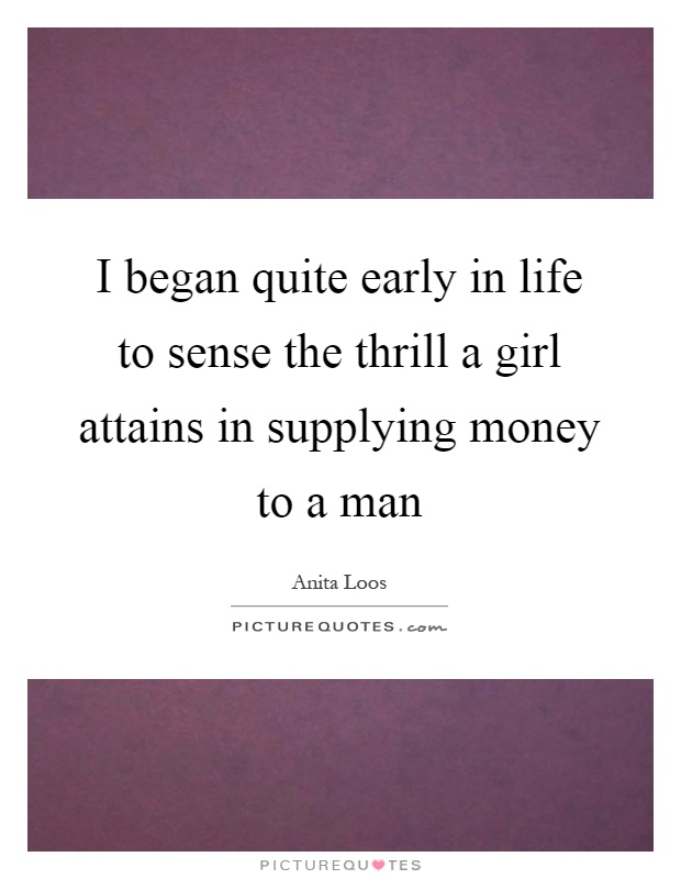 I began quite early in life to sense the thrill a girl attains in supplying money to a man Picture Quote #1