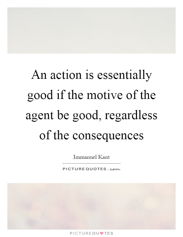 An action is essentially good if the motive of the agent be good, regardless of the consequences Picture Quote #1