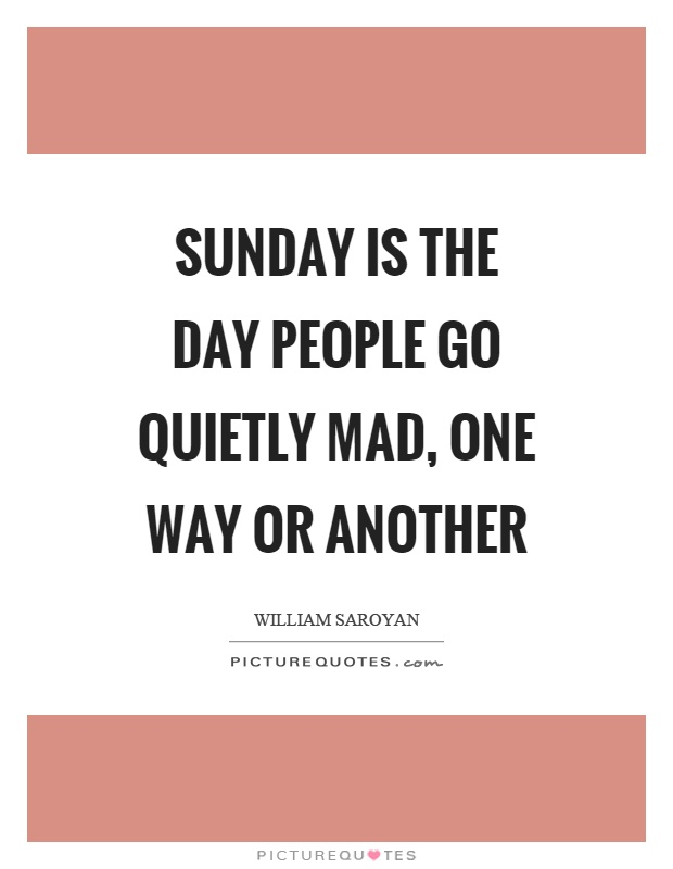 Sunday is the day people go quietly mad, one way or another Picture Quote #1