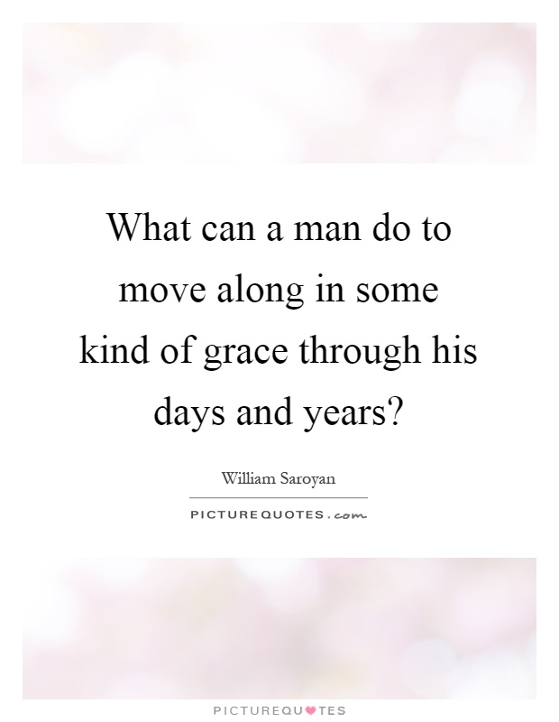 What can a man do to move along in some kind of grace through his days and years? Picture Quote #1