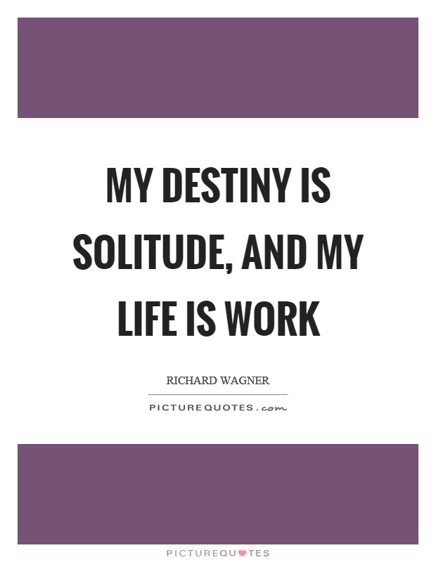 My destiny is solitude, and my life is work Picture Quote #1