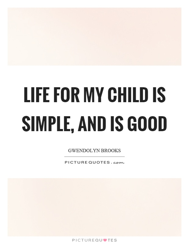 Life for my child is simple, and is good Picture Quote #1