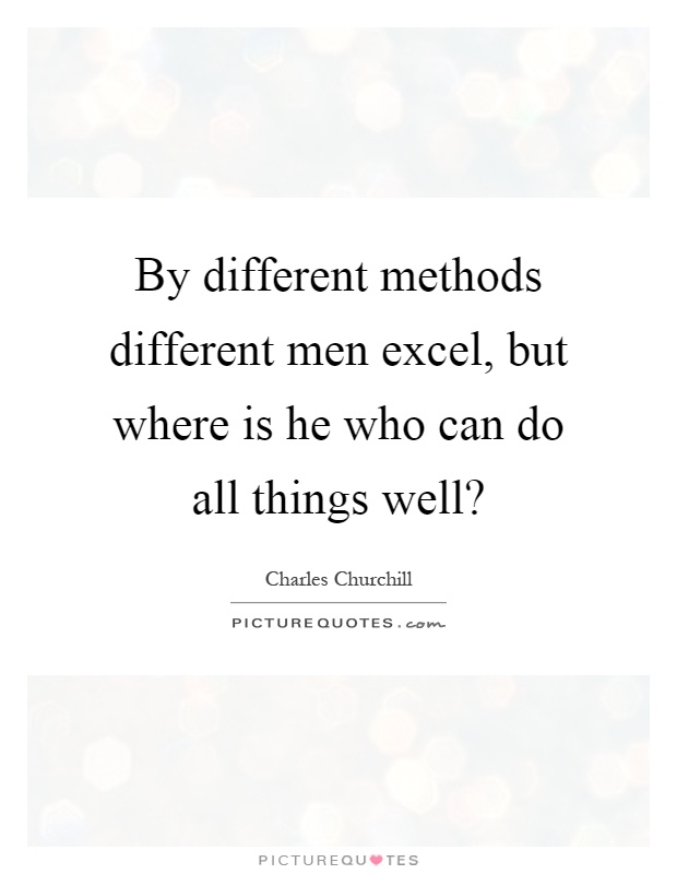 By different methods different men excel, but where is he who can do all things well? Picture Quote #1
