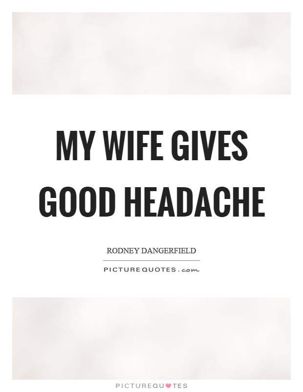 My wife gives good headache Picture Quote #1