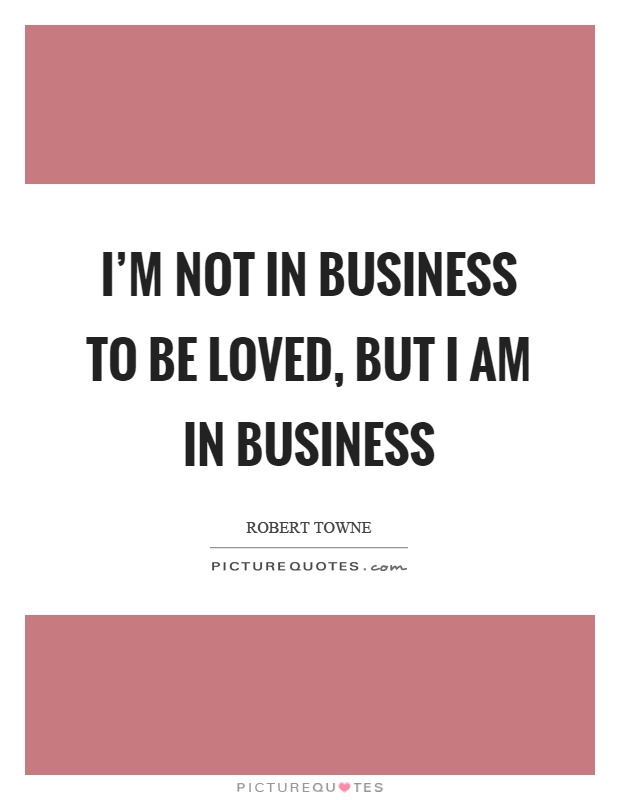 I'm not in business to be loved, but I am in business Picture Quote #1