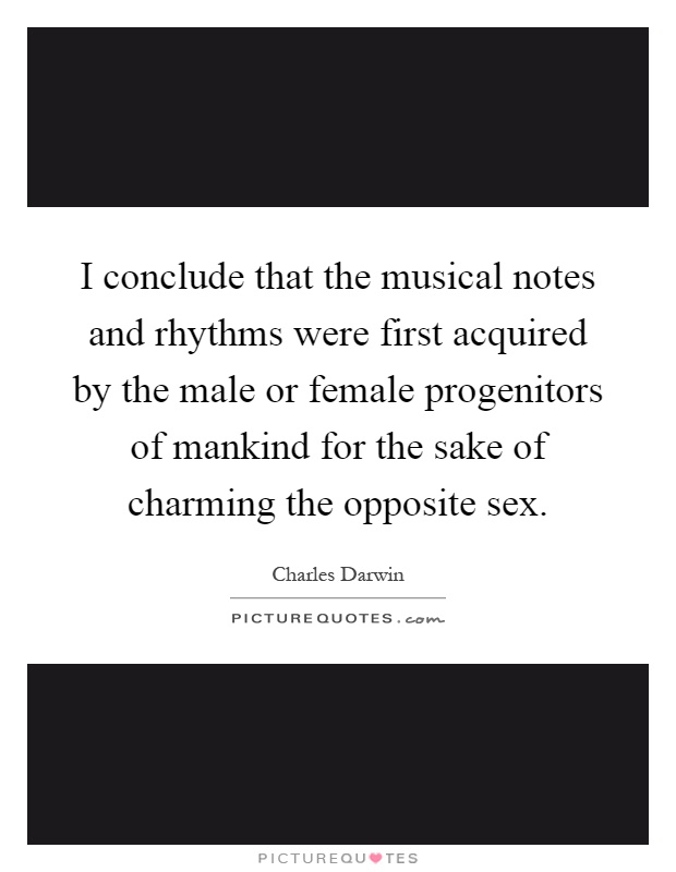 I conclude that the musical notes and rhythms were first acquired by the male or female progenitors of mankind for the sake of charming the opposite sex Picture Quote #1