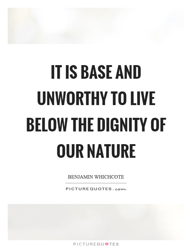 It is base and unworthy to live below the dignity of our nature Picture Quote #1