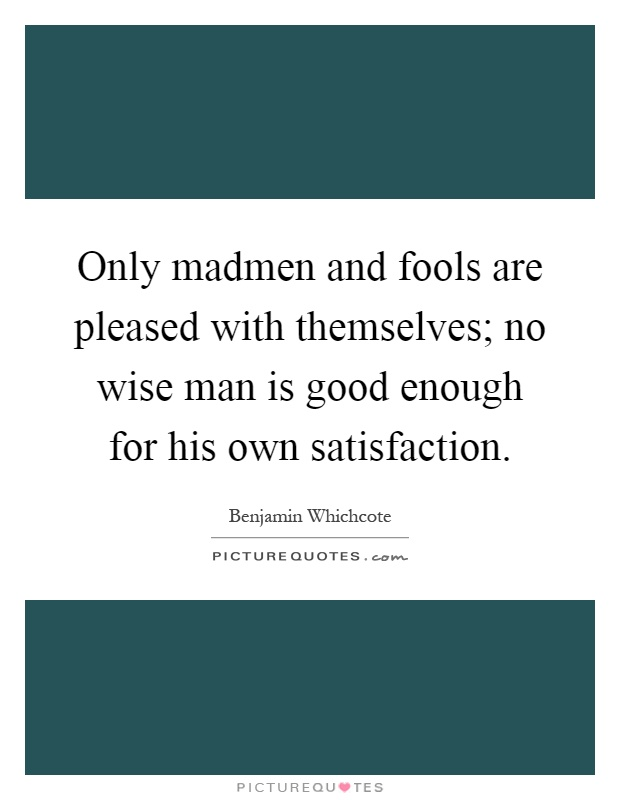 Only madmen and fools are pleased with themselves; no wise man is good enough for his own satisfaction Picture Quote #1