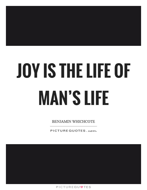 Joy is the life of man's life Picture Quote #1
